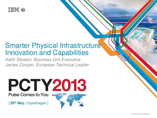 © 2013 IBM CorporationSmarter Physical InfrastructureInnovation and CapabilitiesKeith Stewart, Business Unit ExecutiveJame...