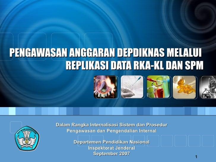 PENGAWASAN ANGGARAN DEPDIKNAS MELALUI  REPLIKASI DATA RKA-KL DAN SPM Dalam Rangka Internalisasi Sistem dan Prosedur Pengaw...
