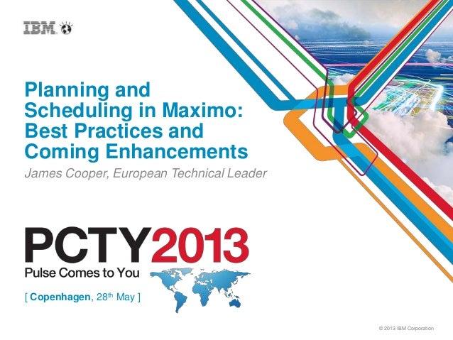 © 2013 IBM CorporationPlanning andScheduling in Maximo:Best Practices andComing EnhancementsJames Cooper, European Technic...