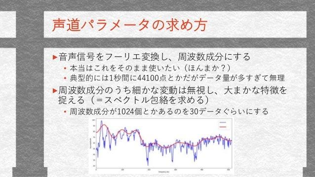 声道パラメータの求め方 音声信号をフーリエ変換し、周波数成分にする • 本当はこれをそのまま使いたい(ほんまか?) • 典型的には1秒間に44100点とかだがデータ量が多すぎて無理 周波数成分のうち細かな変動は無視し、大まかな特徴を 捉える(=...