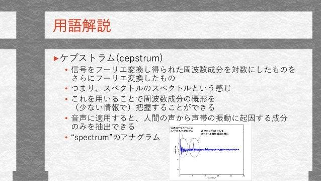 用語解説 ケプストラム(cepstrum) • 信号をフーリエ変換し得られた周波数成分を対数にしたものを さらにフーリエ変換したもの • つまり、スペクトルのスペクトルという感じ • これを用いることで周波数成分の概形を (少ない情報で)把握す...