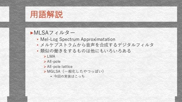 用語解説 MLSAフィルター • Mel-Log Spectrum Approximatation • メルケプストラムから音声を合成するデジタルフィルタ • 類似の働きをするものは他にもいろいろある LMA All-pole All-p...