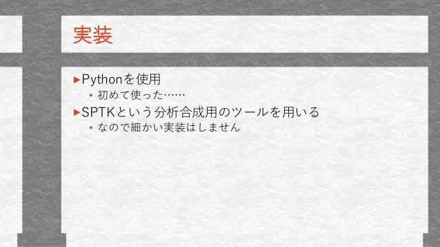実装 Pythonを使用 • 初めて使った…… SPTKという分析合成用のツールを用いる • なので細かい実装はしません