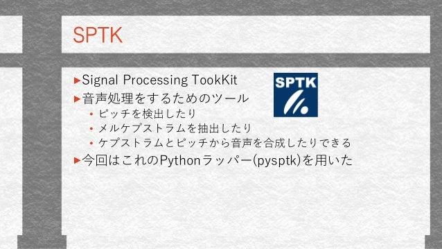 SPTK Signal Processing TookKit 音声処理をするためのツール • ピッチを検出したり • メルケプストラムを抽出したり • ケプストラムとピッチから音声を合成したりできる 今回はこれのPythonラッパー(pyspt...