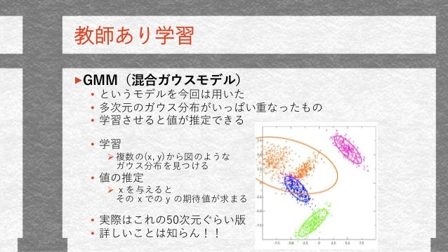 教師あり学習 GMM(混合ガウスモデル) • というモデルを今回は用いた • 多次元のガウス分布がいっぱい重なったもの • 学習させると値が推定できる • 学習 複数の(x, y)から図のような ガウス分布を見つける • 値の推定  x を...