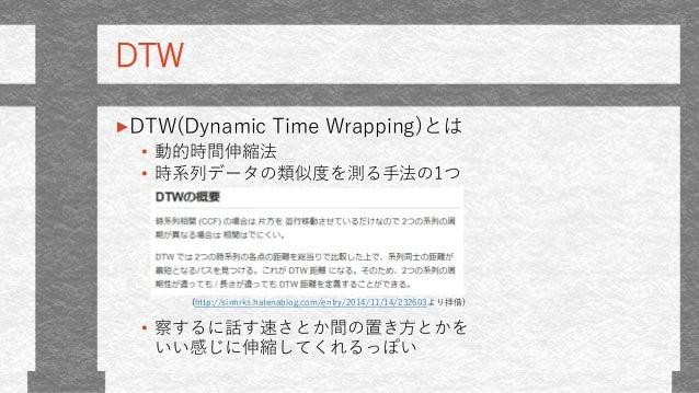DTW DTW(Dynamic Time Wrapping)とは • 動的時間伸縮法 • 時系列データの類似度を測る手法の1つ • 察するに話す速さとか間の置き方とかを いい感じに伸縮してくれるっぽい (http://sinhrks.haten...