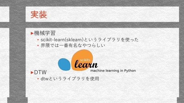 実装 機械学習 • scikit-learn(sklearn)というライブラリを使った • 界隈では一番有名なやつらしい DTW • dtwというライブラリを使用