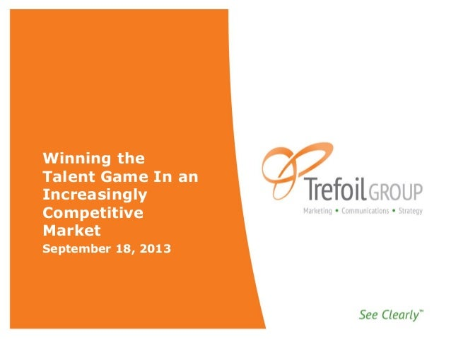 Winning the Talent Game In an Increasingly Competitive Market September 18, 2013