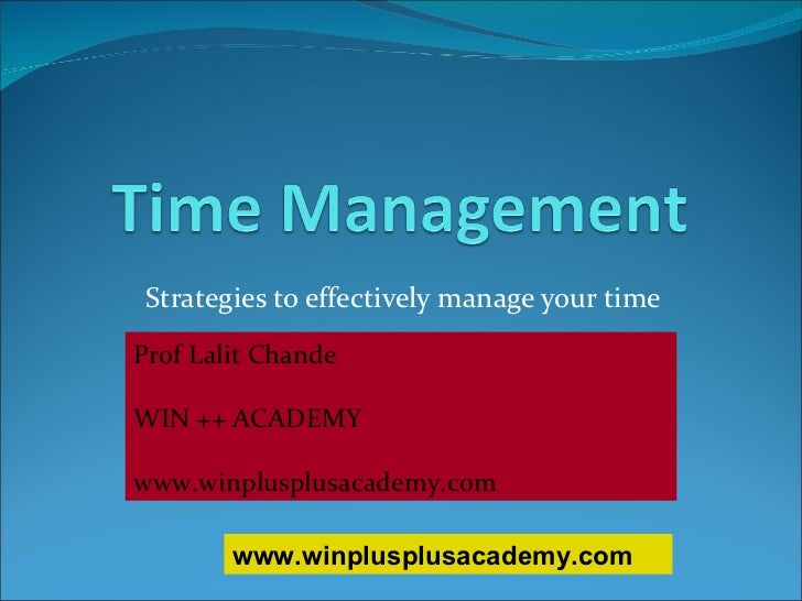 Strategies to effectively manage your time Prof Lalit Chande WIN ++ ACADEMY www.winplusplusacademy.com www.winplusplusacad...