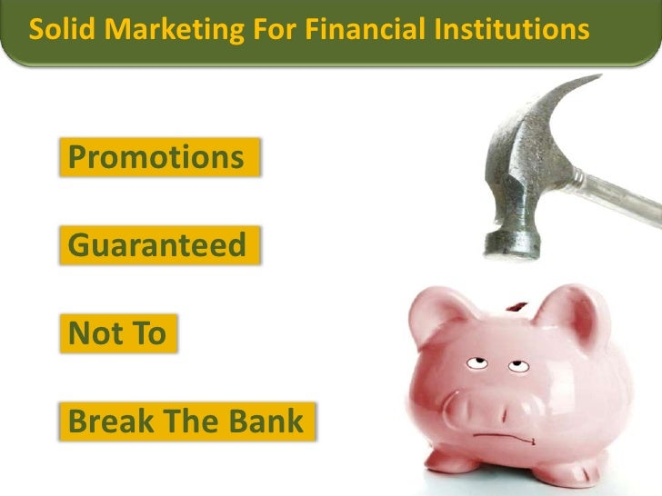 Solid Marketing For Financial Institutions<br />Promotions<br />Guaranteed<br />Not To<br />Break The Bank<br />
