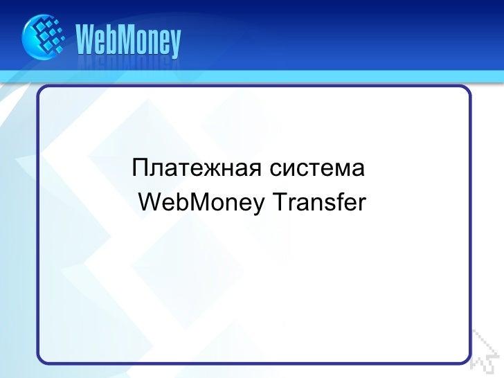 <ul><li>Платежная система  </li></ul><ul><li>WebMoney Transfer </li></ul>