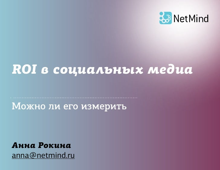 ROI в социальных медиа  Можно ли его измерить   Анна Рокина anna@netmind.ru