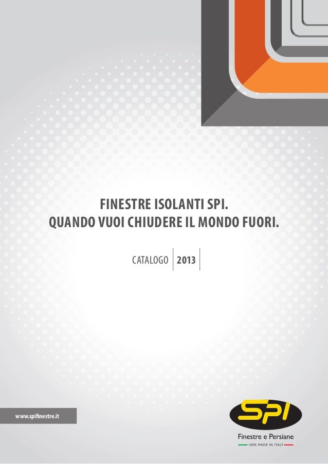 www.spifinestre.it CATALOGO 2013 QUANDO VUOI CHIUDERE IL MONDO FUORI. FINESTRE ISOLANTI SPI.