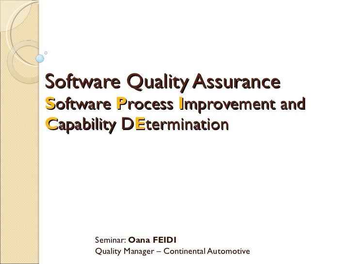 Software Quality Assurance  S oftware  P rocess  I mprovement and  C apability D E termination Seminar:  Oana FEIDI Qualit...