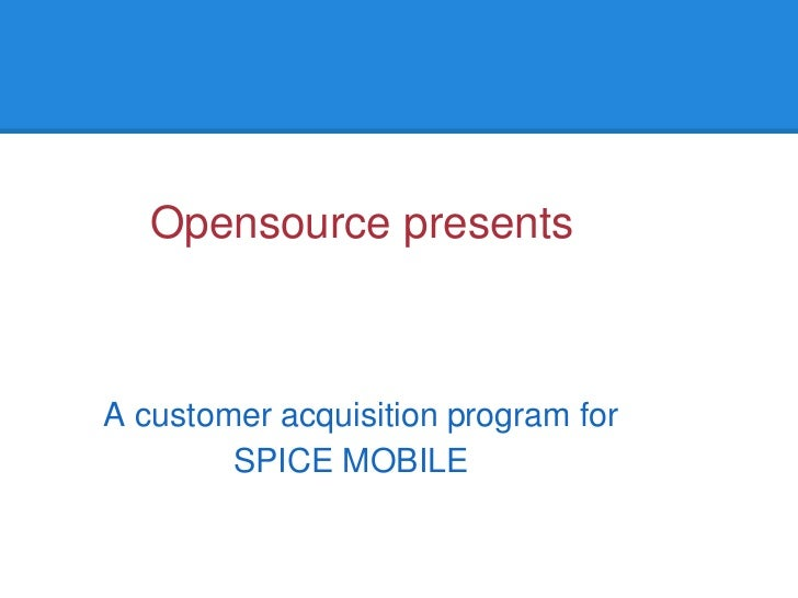 Opensource presentsA customer acquisition program for        SPICE MOBILE