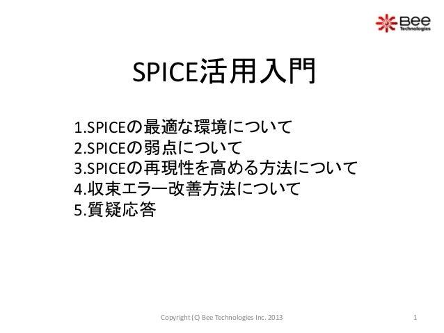 1.SPICEの最適な環境について 2.SPICEの弱点について 3.SPICEの再現性を高める方法について 4.収束エラー改善方法について 5.質疑応答 SPICE活用入門 1Copyright (C) Bee Technologies In...