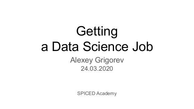 Getting a Data Science Job Alexey Grigorev 24.03.2020 SPICED Academy