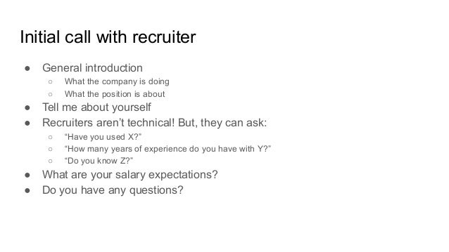 Initial call with recruiter ● General introduction ○ What the company is doing ○ What the position is about ● Tell me abou...