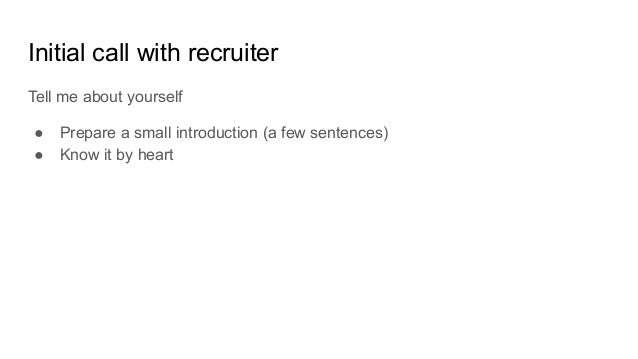 Initial call with recruiter Tell me about yourself ● Prepare a small introduction (a few sentences) ● Know it by heart