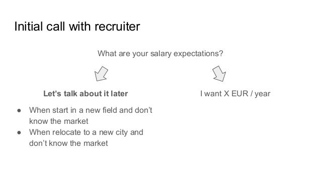 Initial call with recruiter What are your salary expectations? I want X EUR / yearLet's talk about it later ● When start i...
