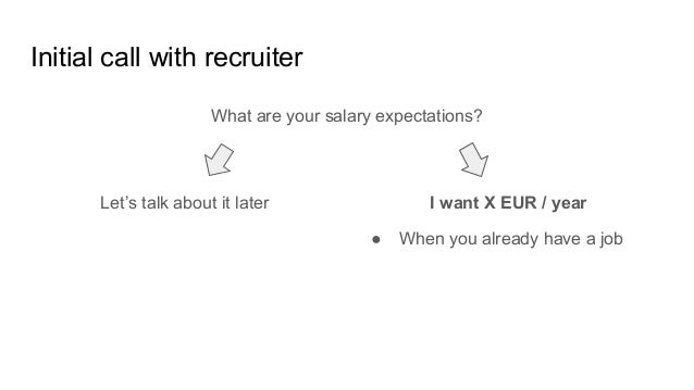 Initial call with recruiter What are your salary expectations? I want X EUR / yearLet's talk about it later ● When you alr...