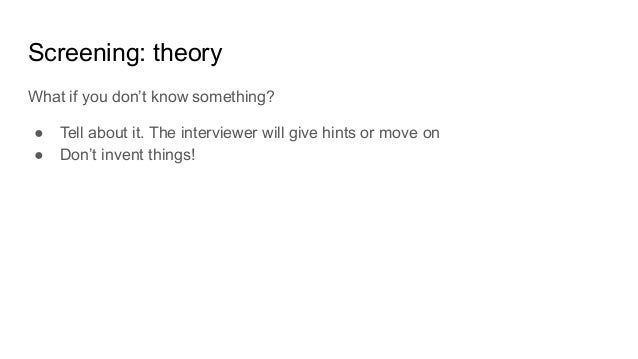 Screening: theory What if you don't know something? ● Tell about it. The interviewer will give hints or move on ● Don't in...