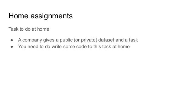 Home assignments Task to do at home ● A company gives a public (or private) dataset and a task ● You need to do write some...