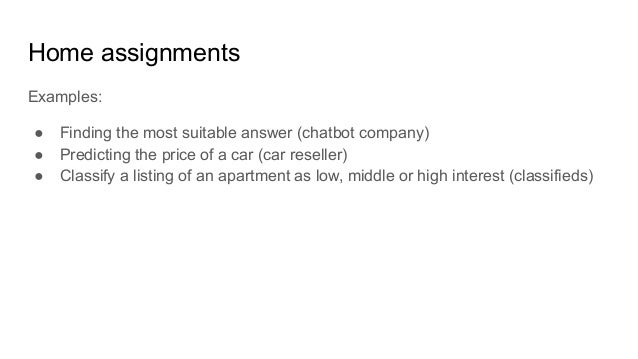 Home assignments Examples: ● Finding the most suitable answer (chatbot company) ● Predicting the price of a car (car resel...
