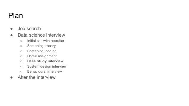 Plan ● Job search ● Data science interview ○ Initial call with recruiter ○ Screening: theory ○ Screening: coding ○ Home as...