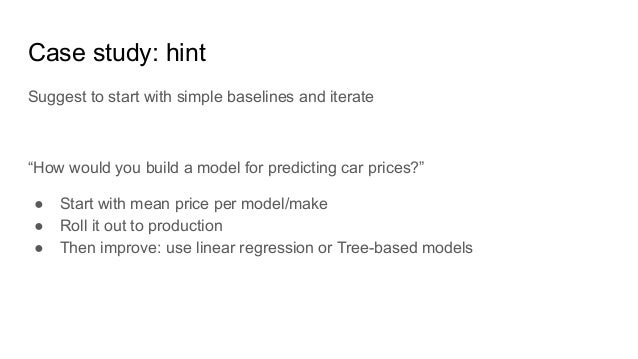 """Case study: hint Suggest to start with simple baselines and iterate """"How would you build a model for predicting car prices..."""