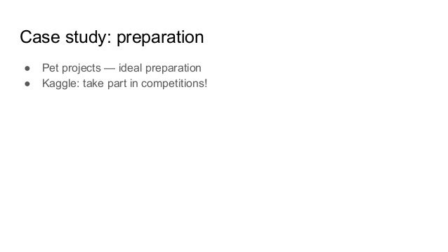 Case study: preparation ● Pet projects — ideal preparation ● Kaggle: take part in competitions!