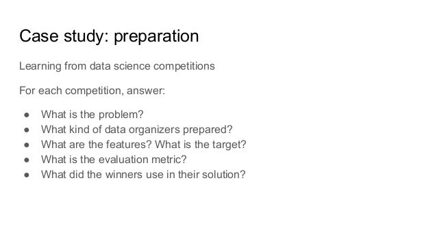 Case study: preparation Learning from data science competitions For each competition, answer: ● What is the problem? ● Wha...