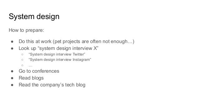 """System design How to prepare: ● Do this at work (pet projects are often not enough…) ● Look up """"system design interview X""""..."""