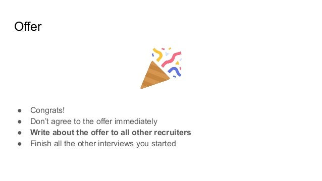 Offer ● Congrats! ● Don't agree to the offer immediately ● Write about the offer to all other recruiters ● Finish all the ...