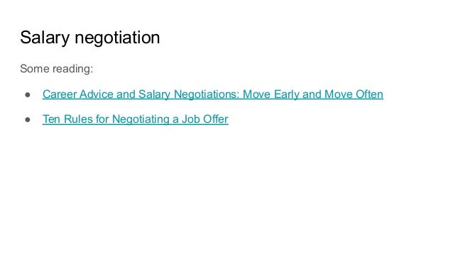 Salary negotiation Some reading: ● Career Advice and Salary Negotiations: Move Early and Move Often ● Ten Rules for Negoti...