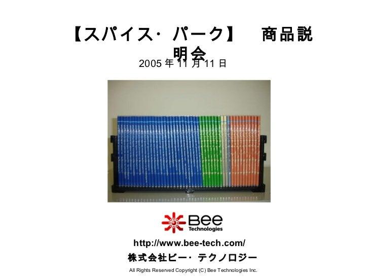 【スパイス・パーク】 商品説明会 All Rights Reserved Copyright (C) Bee Technologies Inc. 株式会社ビー・テクノロジー http://www.bee-tech.com/ 2005 年 11 ...