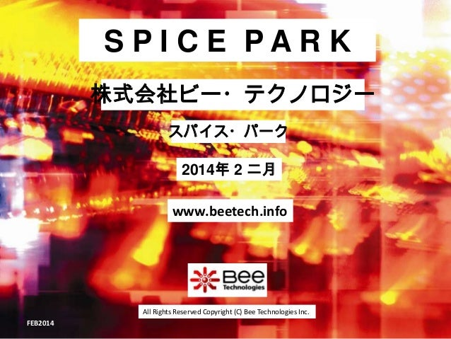 SPICE PARK 株式会社ビー・テクノロジー スパイス・パーク  2014年 2 二月 www.beetech.info  All Rights Reserved Copyright (C) Bee Technologies Inc. FE...