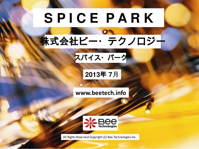 All Rights Reserved Copyright (C) Bee Technologies Inc.S P I C E P A R K2013年 7月スパイス・パーク株式会社ビー・テクノロジーwww.beetech.infoJULY2...