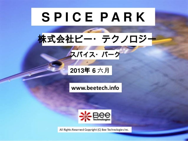 All Rights Reserved Copyright (C) Bee Technologies Inc.S P I C E P A R K2013年 6 六月スパイス・パーク株式会社ビー・テクノロジーwww.beetech.info
