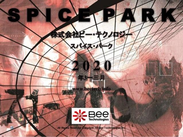1 株式会社ビー・テクノロジー www.beetech.info All Rights Reserved Copyright (C) Bee Technologies Inc. スパイス・パーク 2 0 2 0 年3一三月 S P I C E ...