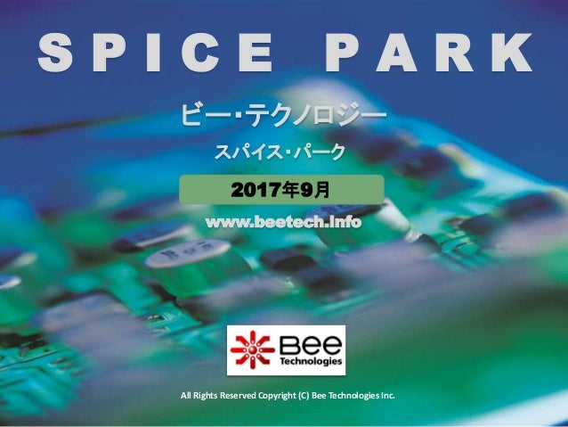 1 www.beetech.info All Rights Reserved Copyright (C) Bee Technologies Inc. S P I C E P A R K ビー・テクノロジー スパイス・パーク 2017年9月