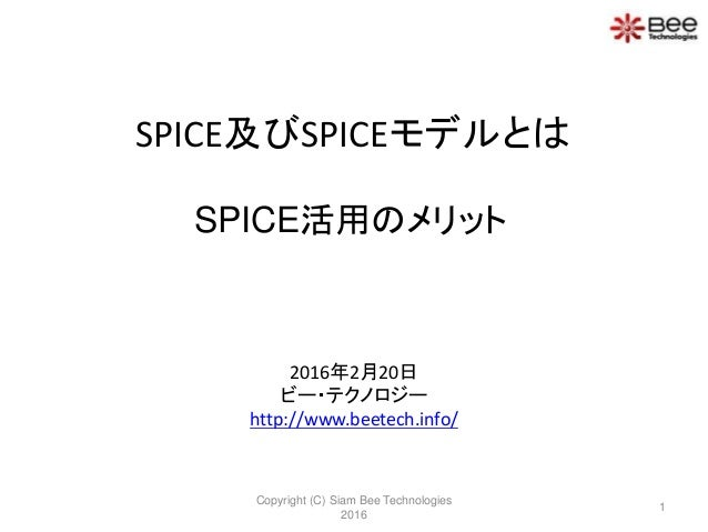 SPICE及びSPICEモデルとは 2016年2月20日 ビー・テクノロジー http://www.beetech.info/ Copyright (C) Siam Bee Technologies 2016 1 SPICE活用のメリット