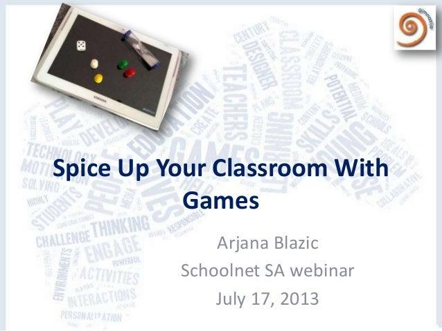 Spice Up Your Classroom With Games Arjana Blazic Schoolnet SA webinar July 17, 2013