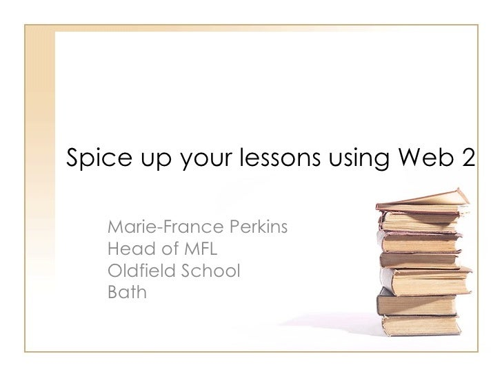 Spice up your lessons using Web 2 Marie-France Perkins Head of MFL  Oldfield School  Bath