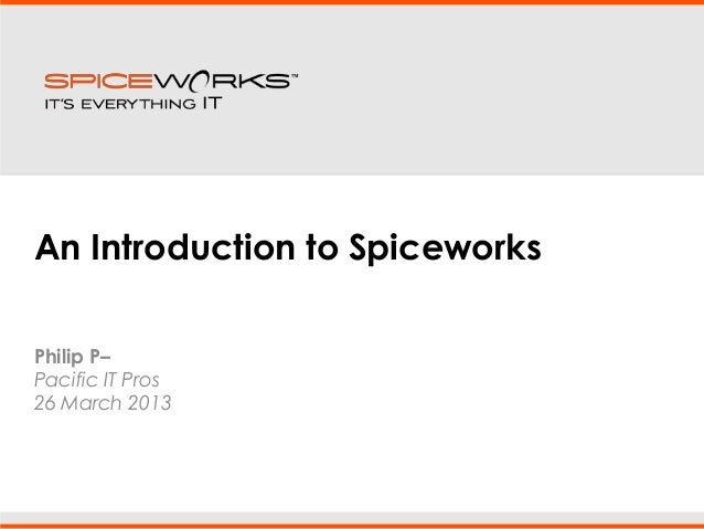 An Introduction to SpiceworksPhilip P–Pacific IT Pros26 March 2013