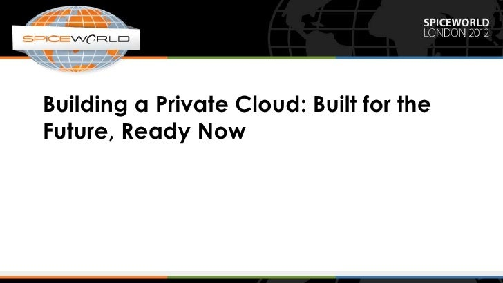 Building a Private Cloud: Built for theFuture, Ready Now