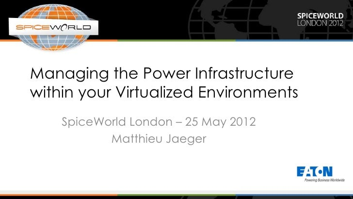 Managing the Power Infrastructurewithin your Virtualized Environments    SpiceWorld London – 25 May 2012           Matthie...