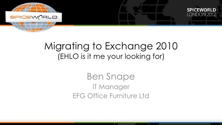 Migrating to Exchange 2010  (EHLO is it me your looking for)          Ben Snape           IT Manager      EFG Office Furni...