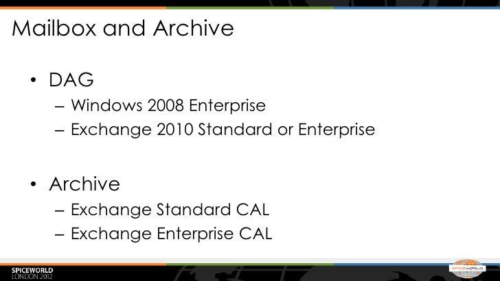 Mailbox and Archive • DAG   – Windows 2008 Enterprise   – Exchange 2010 Standard or Enterprise • Archive   – Exchange Stan...