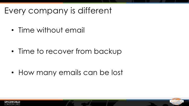 Every company is different • Time without email • Time to recover from backup • How many emails can be lost